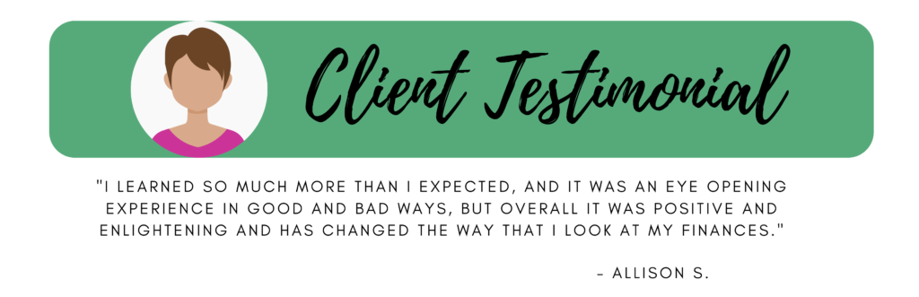 """Client Testimonial """"I learned so much more than I expected, and it was an eye opening experience in good and bad ways, but overall it was positive and enlightening and has changed the way that I look at my finances."""" Allison S."""