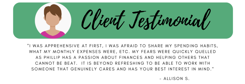 """Client testimonial """"I was apprehensive at first, I was afraid to share my spending habits, what my monthly expenses were, etc.  My fears were quickly quelled as Phillip has a passion about finances and helping others that cannot be beat. It is beyond refreshing to be able to work with someone that genuinely cares and has your best interest in mind."""" Allison S."""